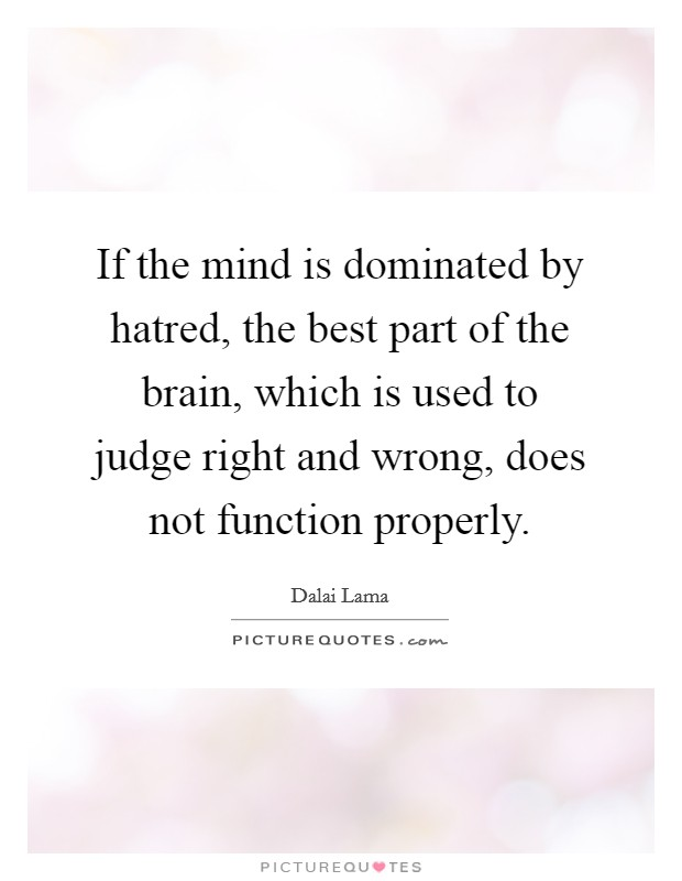 If the mind is dominated by hatred, the best part of the brain, which is used to judge right and wrong, does not function properly Picture Quote #1