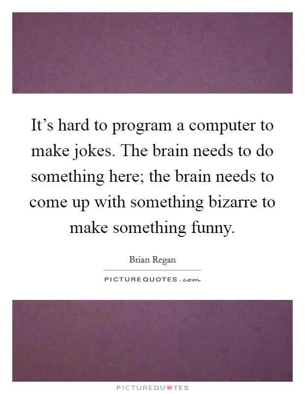 It's hard to program a computer to make jokes. The brain needs to do something here; the brain needs to come up with something bizarre to make something funny. Picture Quote #1