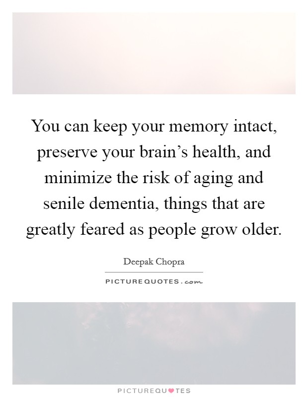 You can keep your memory intact, preserve your brain's health, and minimize the risk of aging and senile dementia, things that are greatly feared as people grow older Picture Quote #1
