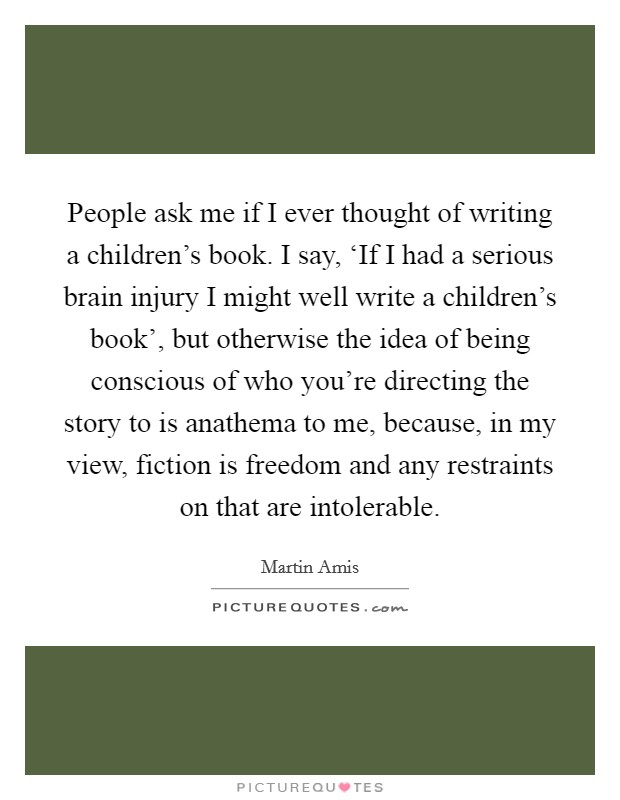 People ask me if I ever thought of writing a children's book. I say, 'If I had a serious brain injury I might well write a children's book', but otherwise the idea of being conscious of who you're directing the story to is anathema to me, because, in my view, fiction is freedom and any restraints on that are intolerable Picture Quote #1