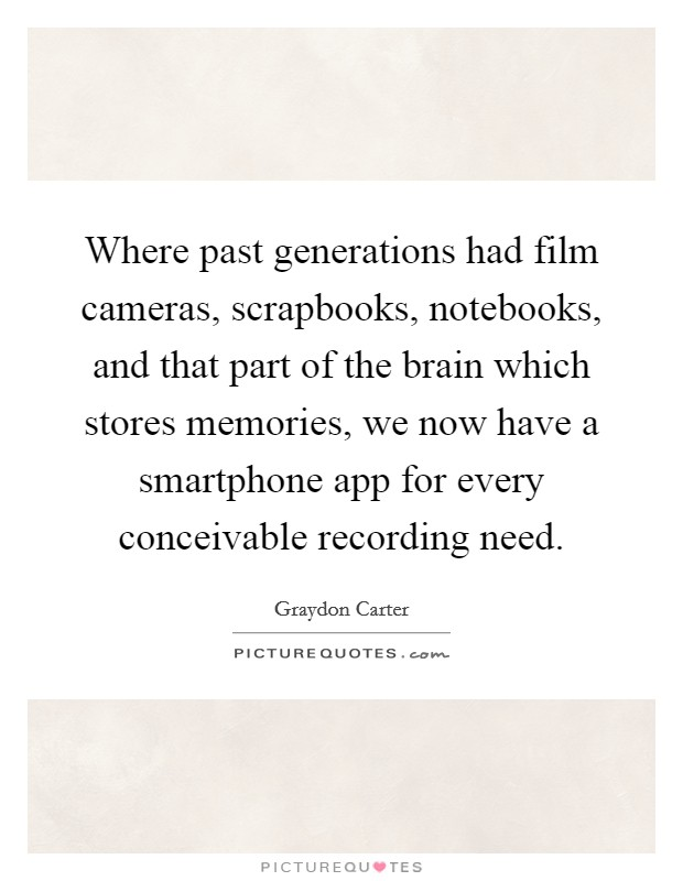 Where past generations had film cameras, scrapbooks, notebooks, and that part of the brain which stores memories, we now have a smartphone app for every conceivable recording need Picture Quote #1