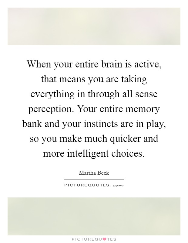 When your entire brain is active, that means you are taking everything in through all sense perception. Your entire memory bank and your instincts are in play, so you make much quicker and more intelligent choices Picture Quote #1