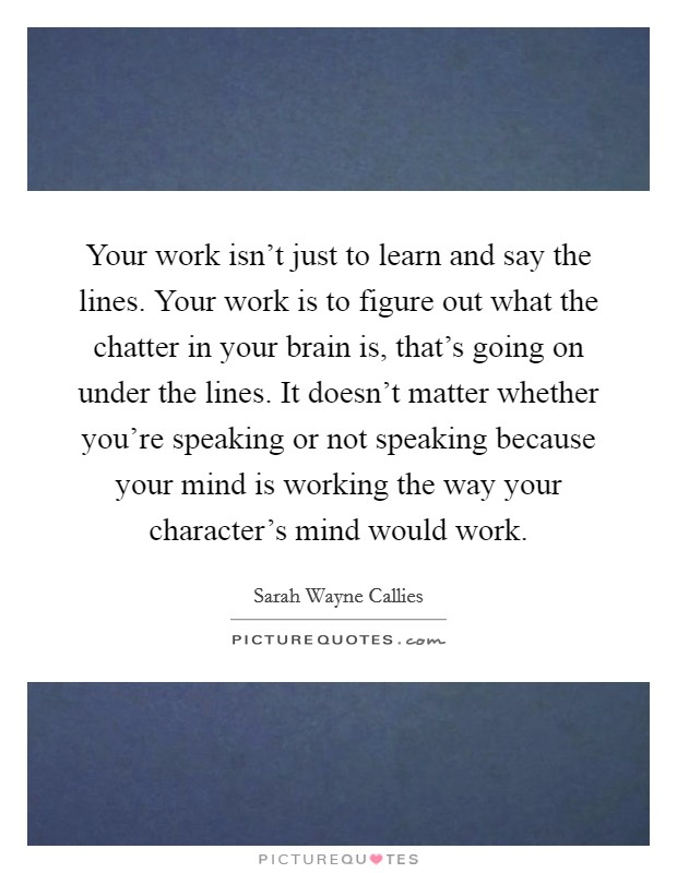 Your work isn't just to learn and say the lines. Your work is to figure out what the chatter in your brain is, that's going on under the lines. It doesn't matter whether you're speaking or not speaking because your mind is working the way your character's mind would work Picture Quote #1