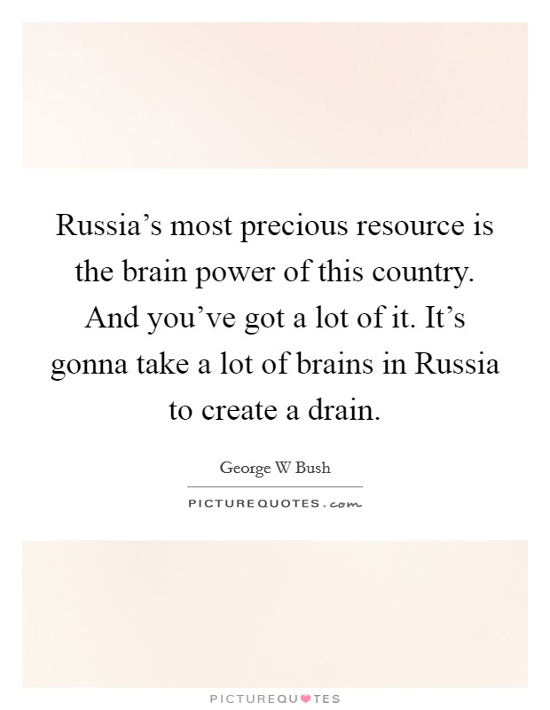 Russia's most precious resource is the brain power of this country. And you've got a lot of it. It's gonna take a lot of brains in Russia to create a drain Picture Quote #1