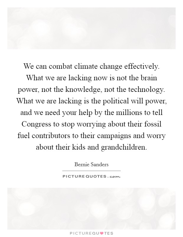 We can combat climate change effectively. What we are lacking now is not the brain power, not the knowledge, not the technology. What we are lacking is the political will power, and we need your help by the millions to tell Congress to stop worrying about their fossil fuel contributors to their campaigns and worry about their kids and grandchildren Picture Quote #1