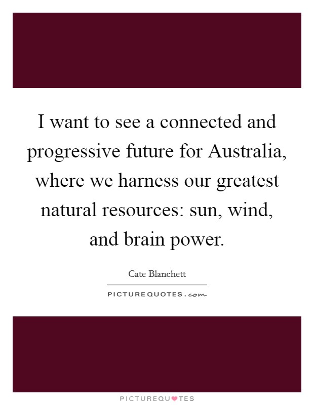 I want to see a connected and progressive future for Australia, where we harness our greatest natural resources: sun, wind, and brain power Picture Quote #1