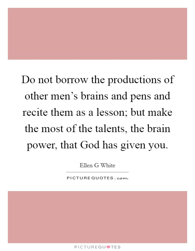 Do not borrow the productions of other men's brains and pens and recite them as a lesson; but make the most of the talents, the brain power, that God has given you Picture Quote #1