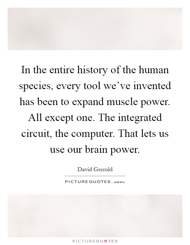 In the entire history of the human species, every tool we've invented has been to expand muscle power. All except one. The integrated circuit, the computer. That lets us use our brain power Picture Quote #1