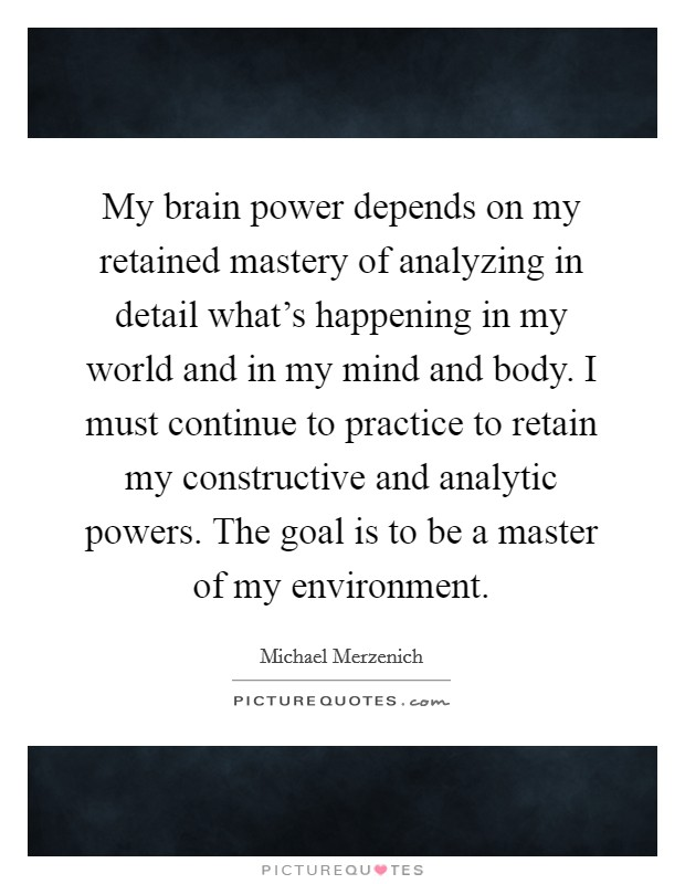 My brain power depends on my retained mastery of analyzing in detail what's happening in my world and in my mind and body. I must continue to practice to retain my constructive and analytic powers. The goal is to be a master of my environment Picture Quote #1