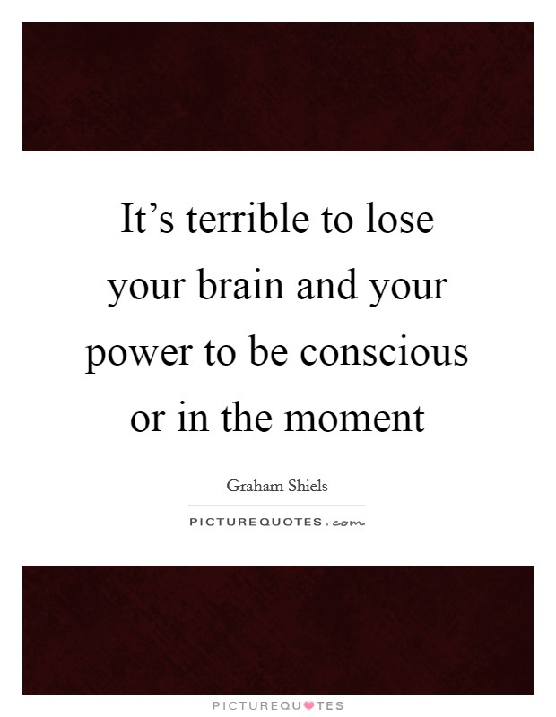 It's terrible to lose your brain and your power to be conscious or in the moment Picture Quote #1
