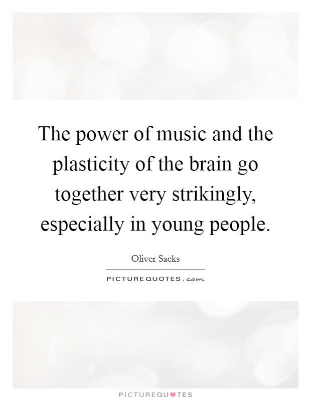 The power of music and the plasticity of the brain go together very strikingly, especially in young people Picture Quote #1
