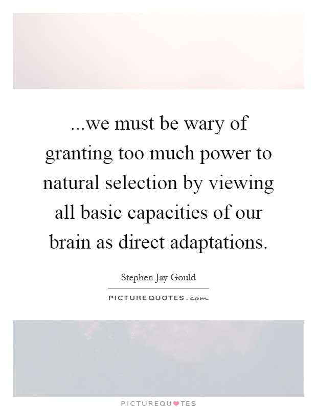 ...we must be wary of granting too much power to natural selection by viewing all basic capacities of our brain as direct adaptations Picture Quote #1