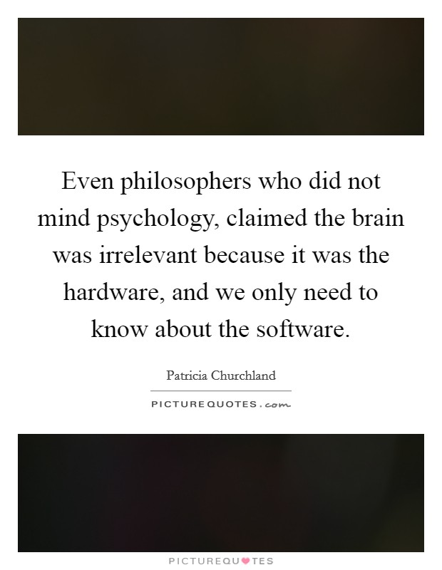 Even philosophers who did not mind psychology, claimed the brain was irrelevant because it was the hardware, and we only need to know about the software Picture Quote #1