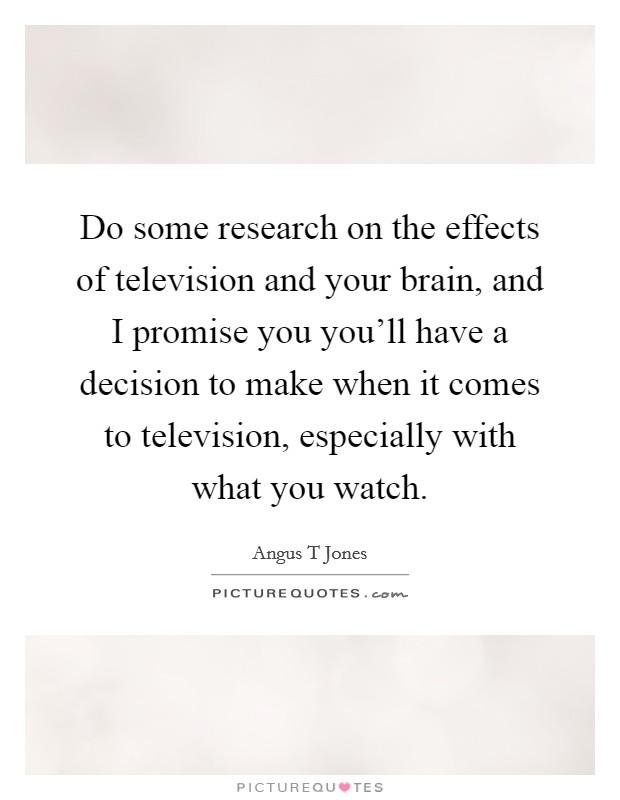 Do some research on the effects of television and your brain, and I promise you you'll have a decision to make when it comes to television, especially with what you watch Picture Quote #1
