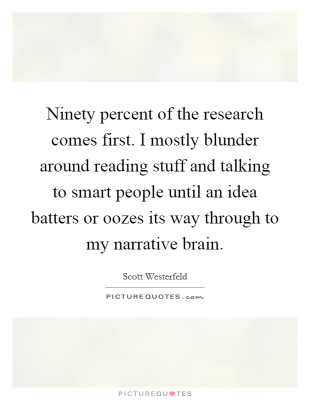 Ninety percent of the research comes first. I mostly blunder around reading stuff and talking to smart people until an idea batters or oozes its way through to my narrative brain Picture Quote #1