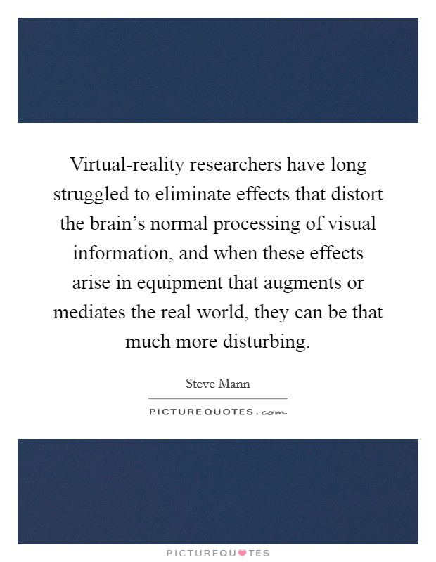 Virtual-reality researchers have long struggled to eliminate effects that distort the brain's normal processing of visual information, and when these effects arise in equipment that augments or mediates the real world, they can be that much more disturbing Picture Quote #1