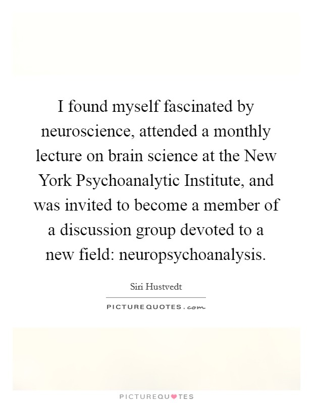 I found myself fascinated by neuroscience, attended a monthly lecture on brain science at the New York Psychoanalytic Institute, and was invited to become a member of a discussion group devoted to a new field: neuropsychoanalysis Picture Quote #1