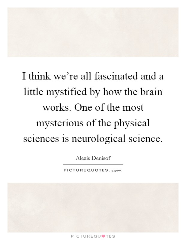 I think we're all fascinated and a little mystified by how the brain works. One of the most mysterious of the physical sciences is neurological science Picture Quote #1