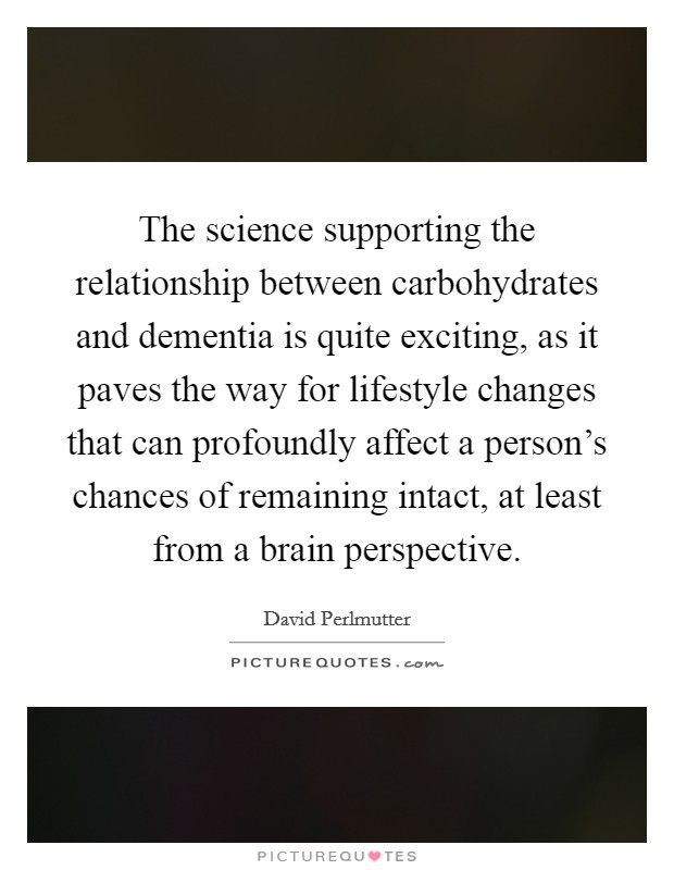 The science supporting the relationship between carbohydrates and dementia is quite exciting, as it paves the way for lifestyle changes that can profoundly affect a person's chances of remaining intact, at least from a brain perspective. Picture Quote #1