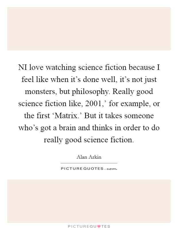 NI love watching science fiction because I feel like when it's done well, it's not just monsters, but philosophy. Really good science fiction like,  2001,' for example, or the first 'Matrix.' But it takes someone who's got a brain and thinks in order to do really good science fiction Picture Quote #1