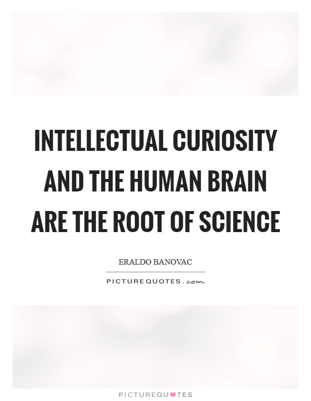 Intellectual curiosity and the human brain are the root of science Picture Quote #1