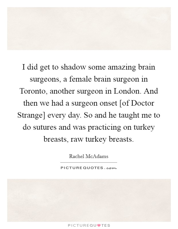I did get to shadow some amazing brain surgeons, a female brain surgeon in Toronto, another surgeon in London. And then we had a surgeon onset [of Doctor Strange] every day. So and he taught me to do sutures and was practicing on turkey breasts, raw turkey breasts Picture Quote #1