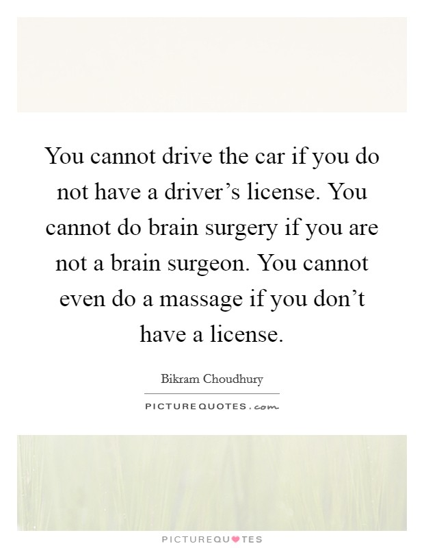 You cannot drive the car if you do not have a driver's license. You cannot do brain surgery if you are not a brain surgeon. You cannot even do a massage if you don't have a license Picture Quote #1