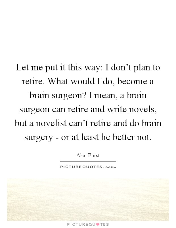 Let me put it this way: I don't plan to retire. What would I do, become a brain surgeon? I mean, a brain surgeon can retire and write novels, but a novelist can't retire and do brain surgery - or at least he better not Picture Quote #1