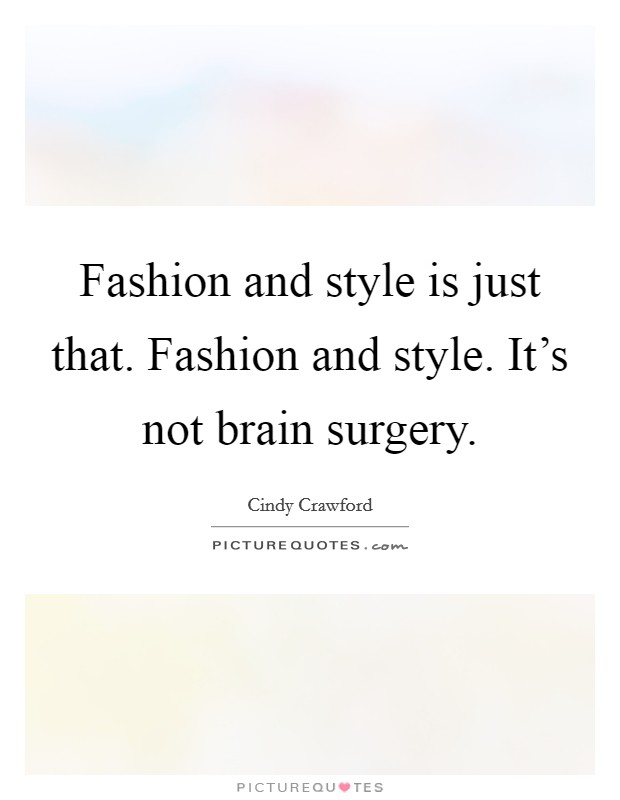 Fashion and style is just that. Fashion and style. It's not brain surgery Picture Quote #1