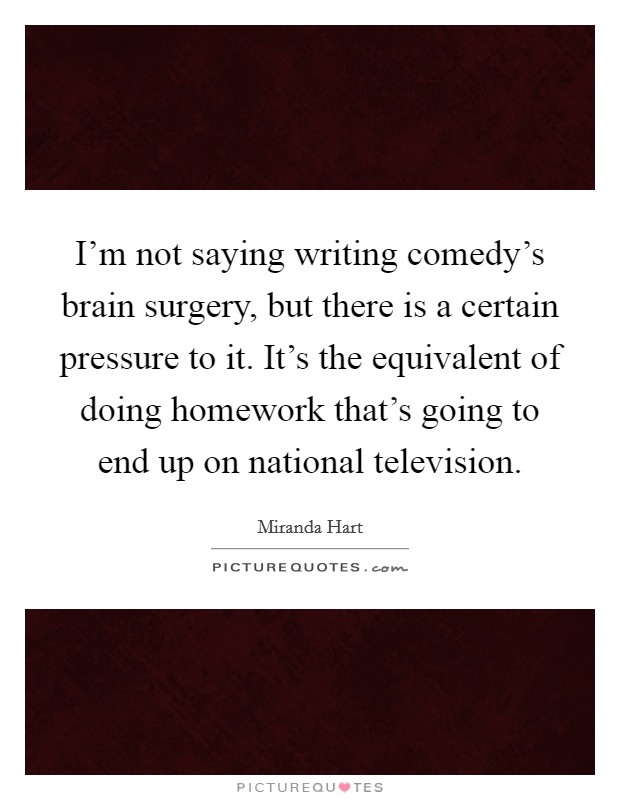 I'm not saying writing comedy's brain surgery, but there is a certain pressure to it. It's the equivalent of doing homework that's going to end up on national television Picture Quote #1