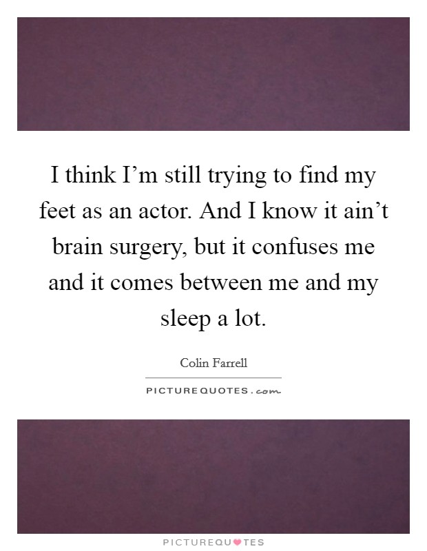 I think I'm still trying to find my feet as an actor. And I know it ain't brain surgery, but it confuses me and it comes between me and my sleep a lot Picture Quote #1