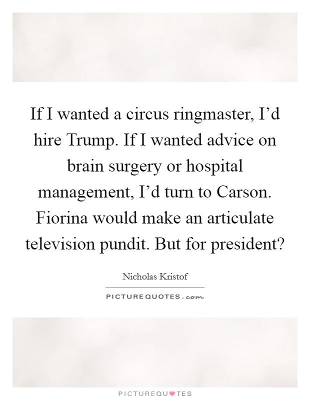 If I wanted a circus ringmaster, I'd hire Trump. If I wanted advice on brain surgery or hospital management, I'd turn to Carson. Fiorina would make an articulate television pundit. But for president? Picture Quote #1