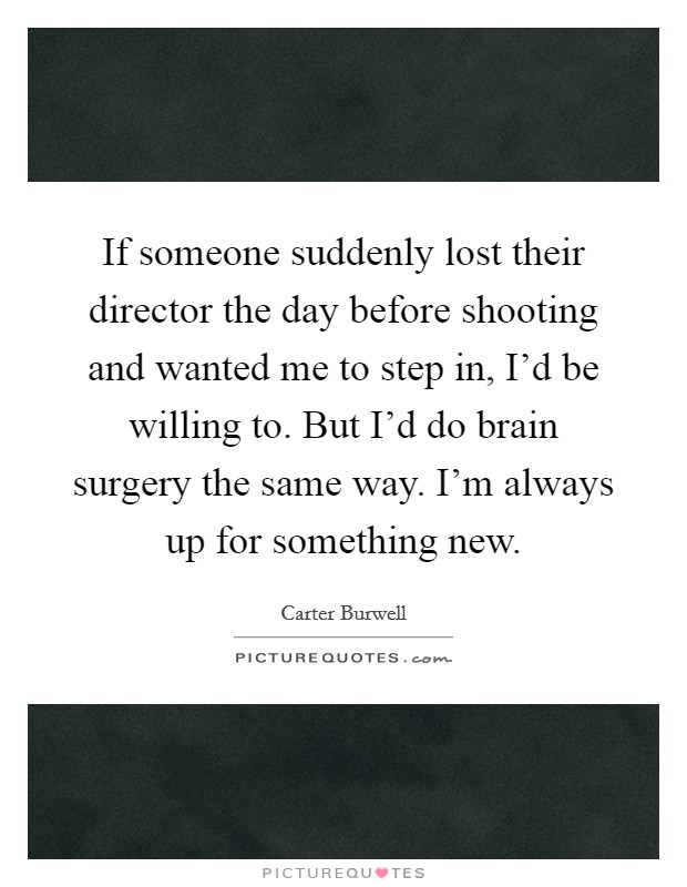 If someone suddenly lost their director the day before shooting and wanted me to step in, I'd be willing to. But I'd do brain surgery the same way. I'm always up for something new Picture Quote #1