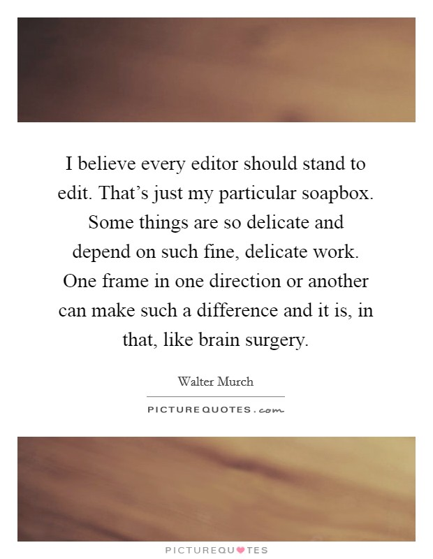 I believe every editor should stand to edit. That's just my particular soapbox. Some things are so delicate and depend on such fine, delicate work. One frame in one direction or another can make such a difference and it is, in that, like brain surgery Picture Quote #1