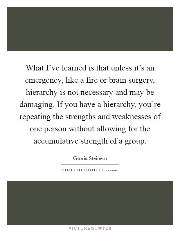 What I've learned is that unless it's an emergency, like a fire or brain surgery, hierarchy is not necessary and may be damaging. If you have a hierarchy, you're repeating the strengths and weaknesses of one person without allowing for the accumulative strength of a group Picture Quote #1