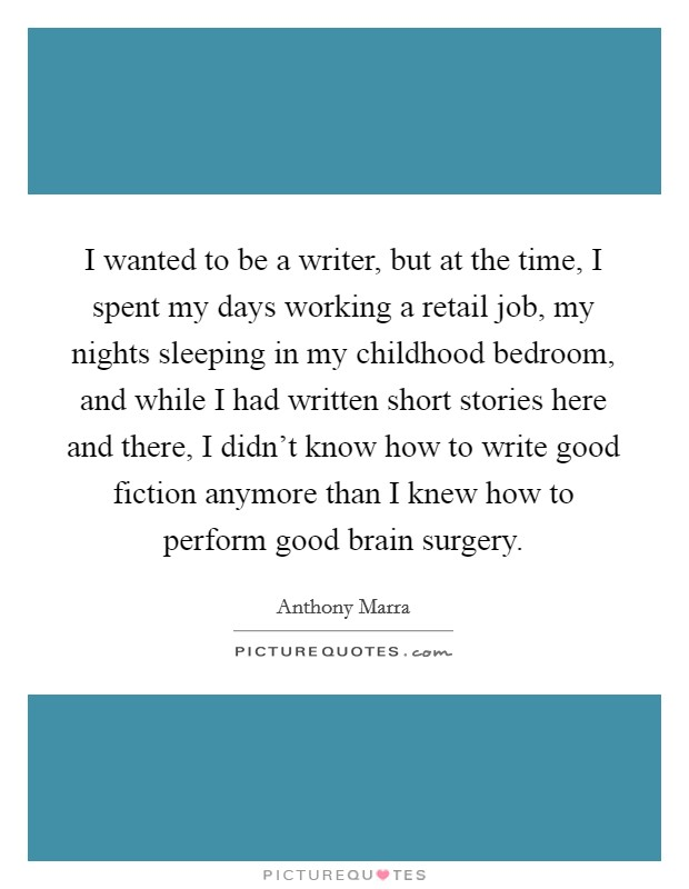 I wanted to be a writer, but at the time, I spent my days working a retail job, my nights sleeping in my childhood bedroom, and while I had written short stories here and there, I didn't know how to write good fiction anymore than I knew how to perform good brain surgery Picture Quote #1