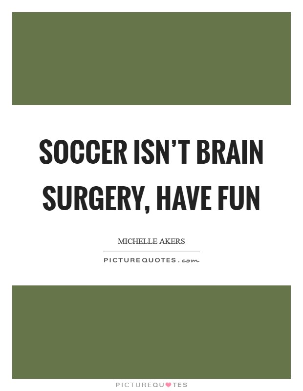 Soccer isn't brain surgery, have fun Picture Quote #1