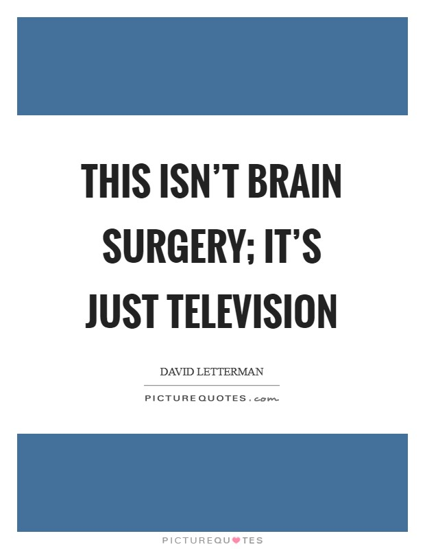 This isn't brain surgery; it's just television Picture Quote #1