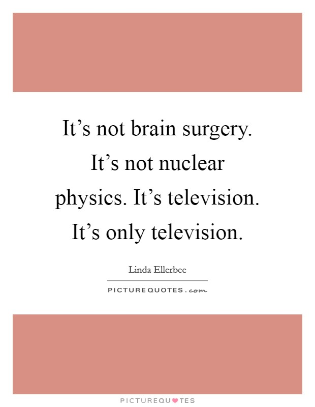 It's not brain surgery. It's not nuclear physics. It's television. It's only television Picture Quote #1