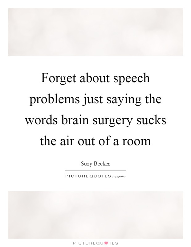 Forget about speech problems just saying the words brain surgery sucks the air out of a room Picture Quote #1
