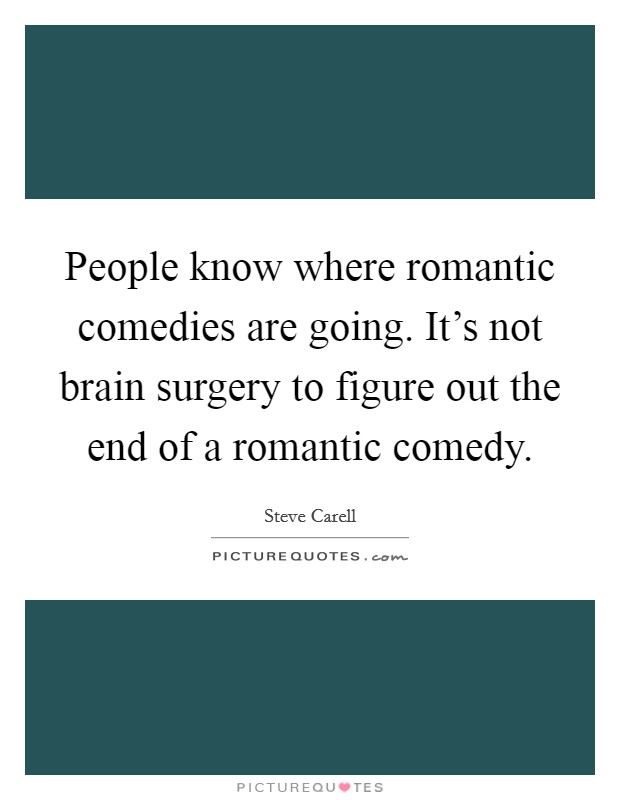 People know where romantic comedies are going. It's not brain surgery to figure out the end of a romantic comedy Picture Quote #1