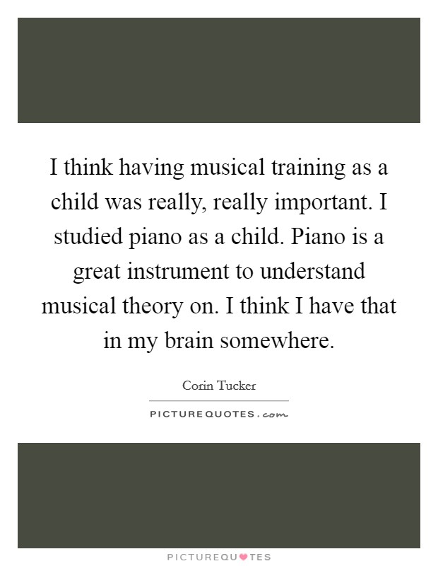 I think having musical training as a child was really, really important. I studied piano as a child. Piano is a great instrument to understand musical theory on. I think I have that in my brain somewhere Picture Quote #1