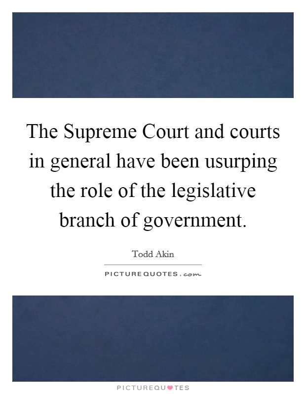 The Supreme Court and courts in general have been usurping the role of the legislative branch of government. Picture Quote #1