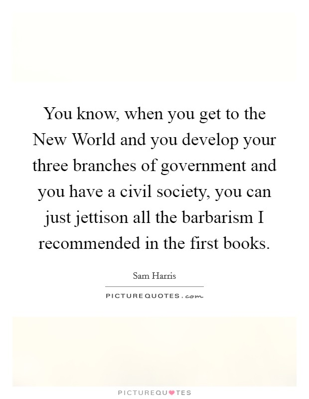 You know, when you get to the New World and you develop your three branches of government and you have a civil society, you can just jettison all the barbarism I recommended in the first books Picture Quote #1