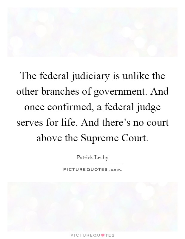 The federal judiciary is unlike the other branches of government. And once confirmed, a federal judge serves for life. And there's no court above the Supreme Court Picture Quote #1