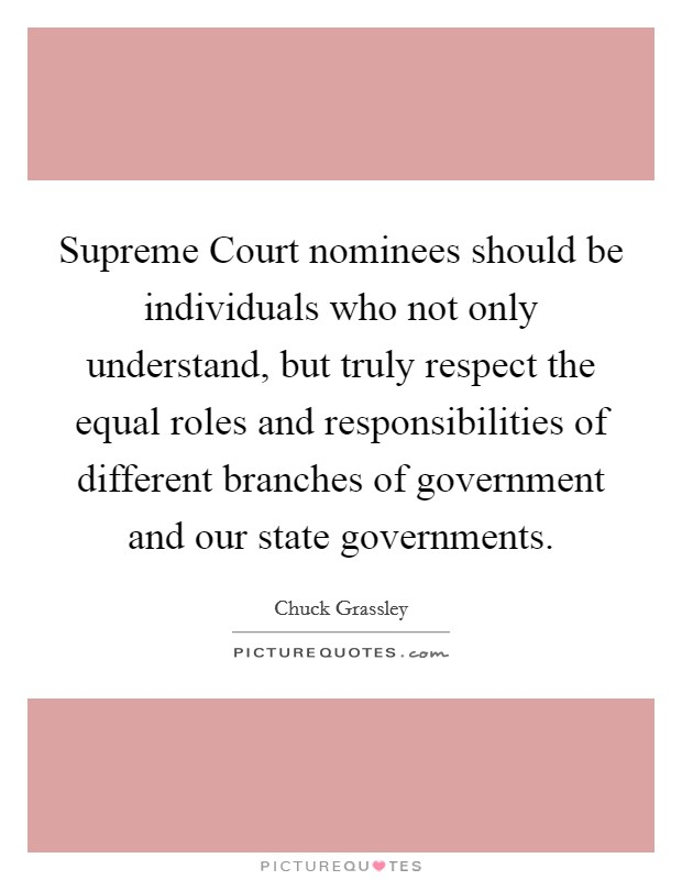 Supreme Court nominees should be individuals who not only understand, but truly respect the equal roles and responsibilities of different branches of government and our state governments Picture Quote #1