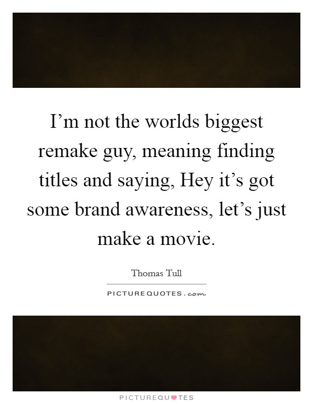 I'm not the worlds biggest remake guy, meaning finding titles and saying, Hey it's got some brand awareness, let's just make a movie Picture Quote #1