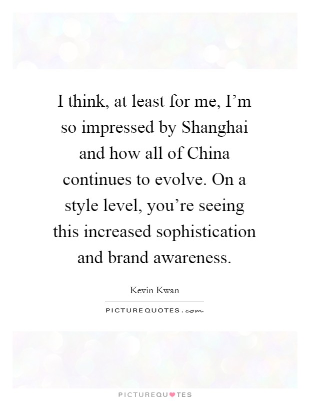 I think, at least for me, I'm so impressed by Shanghai and how all of China continues to evolve. On a style level, you're seeing this increased sophistication and brand awareness Picture Quote #1