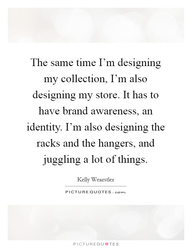 The same time I'm designing my collection, I'm also designing my store. It has to have brand awareness, an identity. I'm also designing the racks and the hangers, and juggling a lot of things. Picture Quote #1