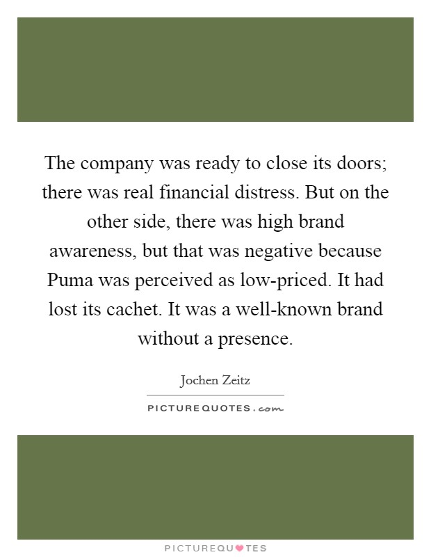 The company was ready to close its doors; there was real financial distress. But on the other side, there was high brand awareness, but that was negative because Puma was perceived as low-priced. It had lost its cachet. It was a well-known brand without a presence Picture Quote #1